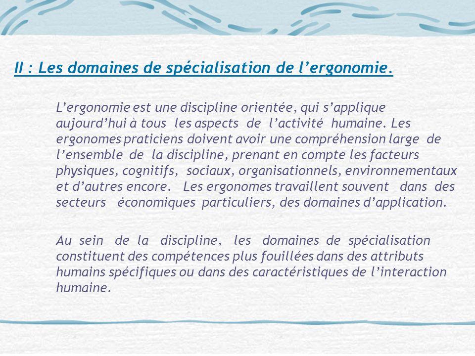 II : Les domaines de spécialisation de lergonomie. Lergonomie est une discipline orientée, qui sapplique aujourdhui à tous les aspects de lactivité hu