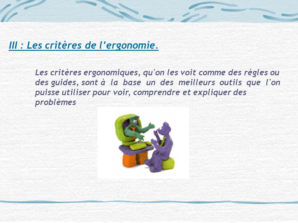 III : Les critères de lergonomie. Les critères ergonomiques, qu'on les voit comme des règles ou des guides, sont à la base un des meilleurs outils que