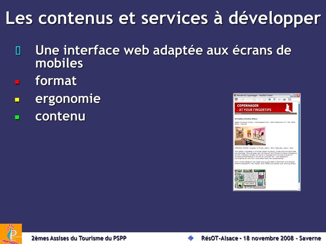 Les contenus et services à développer Une interface web adaptée aux écrans de mobiles Une interface web adaptée aux écrans de mobiles format format ergonomie ergonomie contenu contenu 2èmes Assises du Tourisme du PSPP RésOT-Alsace – 18 novembre 2008 - Saverne 2èmes Assises du Tourisme du PSPP RésOT-Alsace – 18 novembre 2008 - Saverne