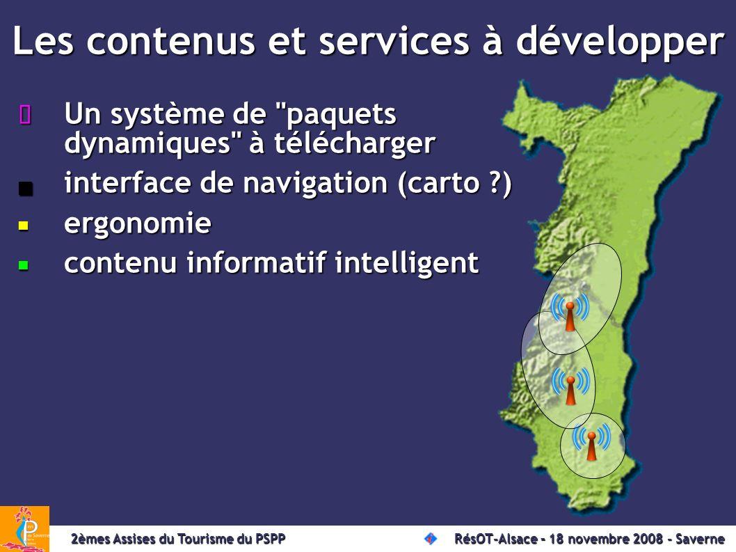 Les contenus et services à développer Un système de paquets dynamiques à télécharger Un système de paquets dynamiques à télécharger interface de navigation (carto ) interface de navigation (carto ) ergonomie ergonomie contenu informatif intelligent contenu informatif intelligent 2èmes Assises du Tourisme du PSPP RésOT-Alsace – 18 novembre 2008 - Saverne 2èmes Assises du Tourisme du PSPP RésOT-Alsace – 18 novembre 2008 - Saverne
