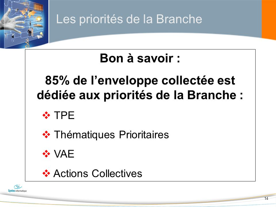 14 Les priorités de la Branche Bon à savoir : 85% de lenveloppe collectée est dédiée aux priorités de la Branche : TPE Thématiques Prioritaires VAE Actions Collectives