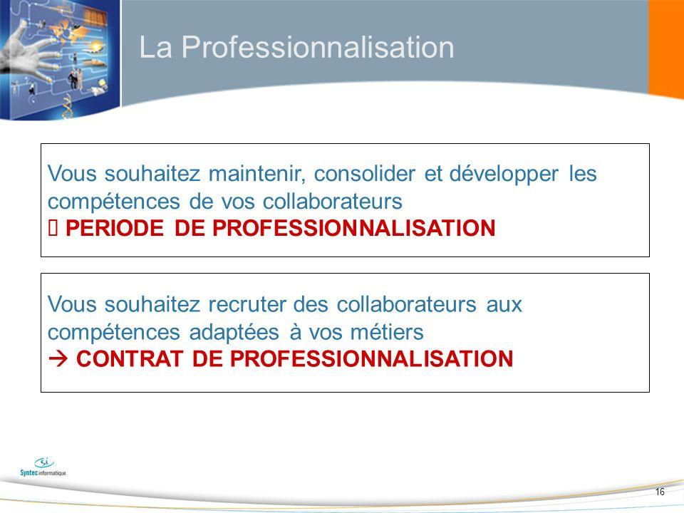16 La Professionnalisation Vous souhaitez maintenir, consolider et développer les compétences de vos collaborateurs PERIODE DE PROFESSIONNALISATION Vous souhaitez recruter des collaborateurs aux compétences adaptées à vos métiers CONTRAT DE PROFESSIONNALISATION