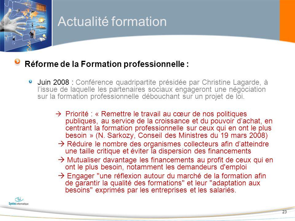 23 Actualité formation Réforme de la Formation professionnelle : Juin 2008 : Conférence quadripartite présidée par Christine Lagarde, à lissue de laquelle les partenaires sociaux engageront une négociation sur la formation professionnelle débouchant sur un projet de loi.