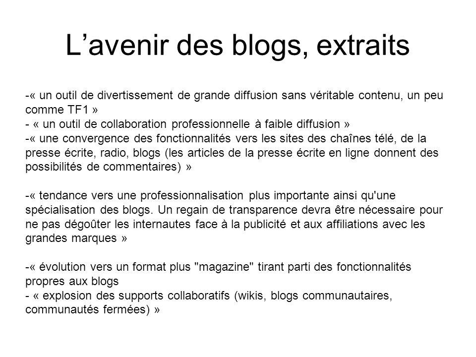 Lavenir des blogs, extraits -« un outil de divertissement de grande diffusion sans véritable contenu, un peu comme TF1 » - « un outil de collaboration professionnelle à faible diffusion » -« une convergence des fonctionnalités vers les sites des chaînes télé, de la presse écrite, radio, blogs (les articles de la presse écrite en ligne donnent des possibilités de commentaires) » -« tendance vers une professionnalisation plus importante ainsi qu une spécialisation des blogs.