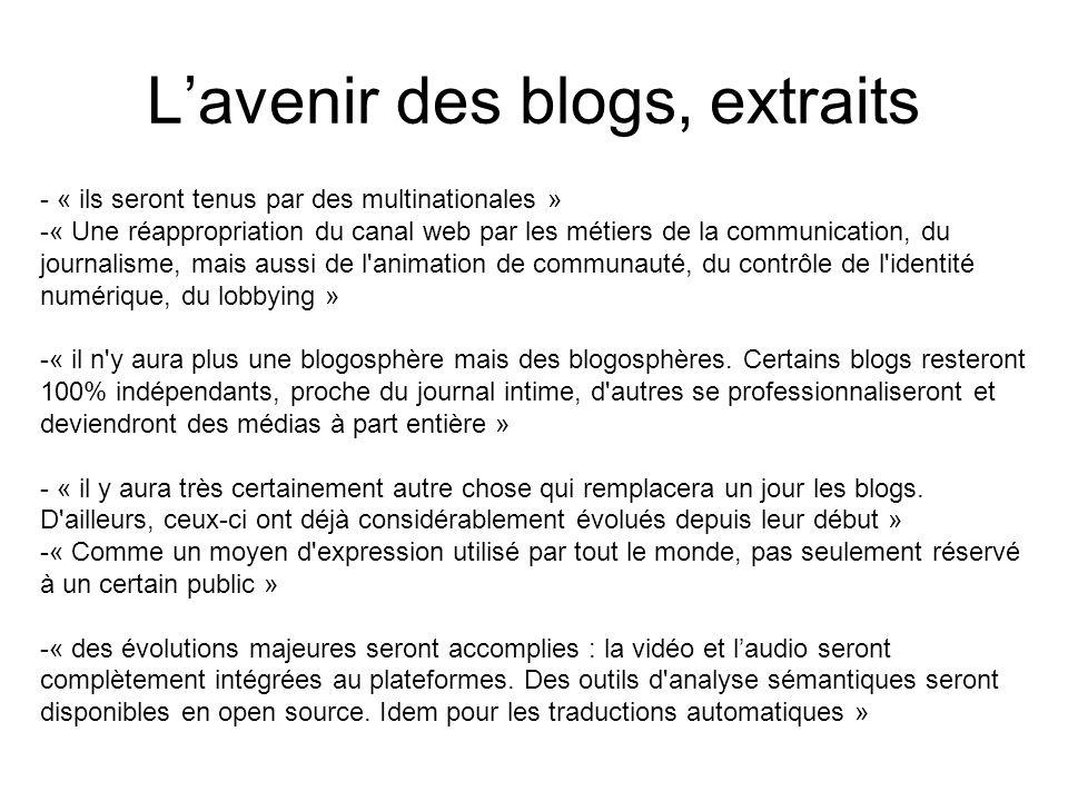 Lavenir des blogs, extraits - « ils seront tenus par des multinationales » -« Une réappropriation du canal web par les métiers de la communication, du journalisme, mais aussi de l animation de communauté, du contrôle de l identité numérique, du lobbying » -« il n y aura plus une blogosphère mais des blogosphères.