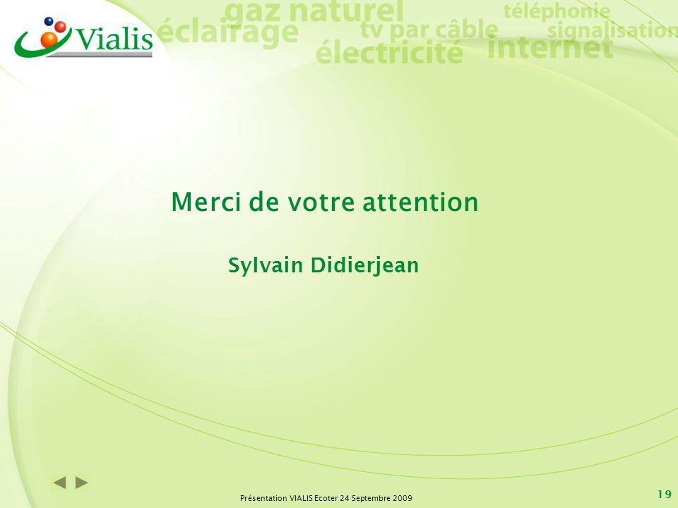 Présentation VIALIS Ecoter 24 Septembre 2009 19 Merci de votre attention Sylvain Didierjean