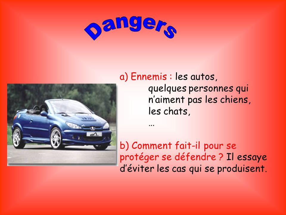 a) Ennemis : les autos, quelques personnes qui naiment pas les chiens, les chats, … b) Comment fait-il pour se protéger se défendre ? Il essaye dévite