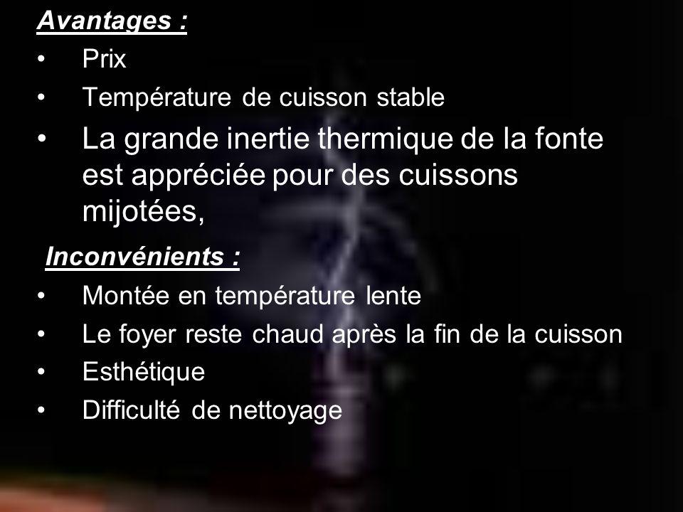 Avantages : Prix Température de cuisson stable La grande inertie thermique de la fonte est appréciée pour des cuissons mijotées, Inconvénients : Monté