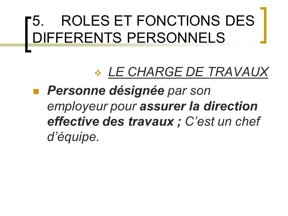 5.ROLES ET FONCTIONS DES DIFFERENTS PERSONNELS LE CHARGE DE TRAVAUX Personne désignée par son employeur pour assurer la direction effective des travaux ; Cest un chef déquipe.