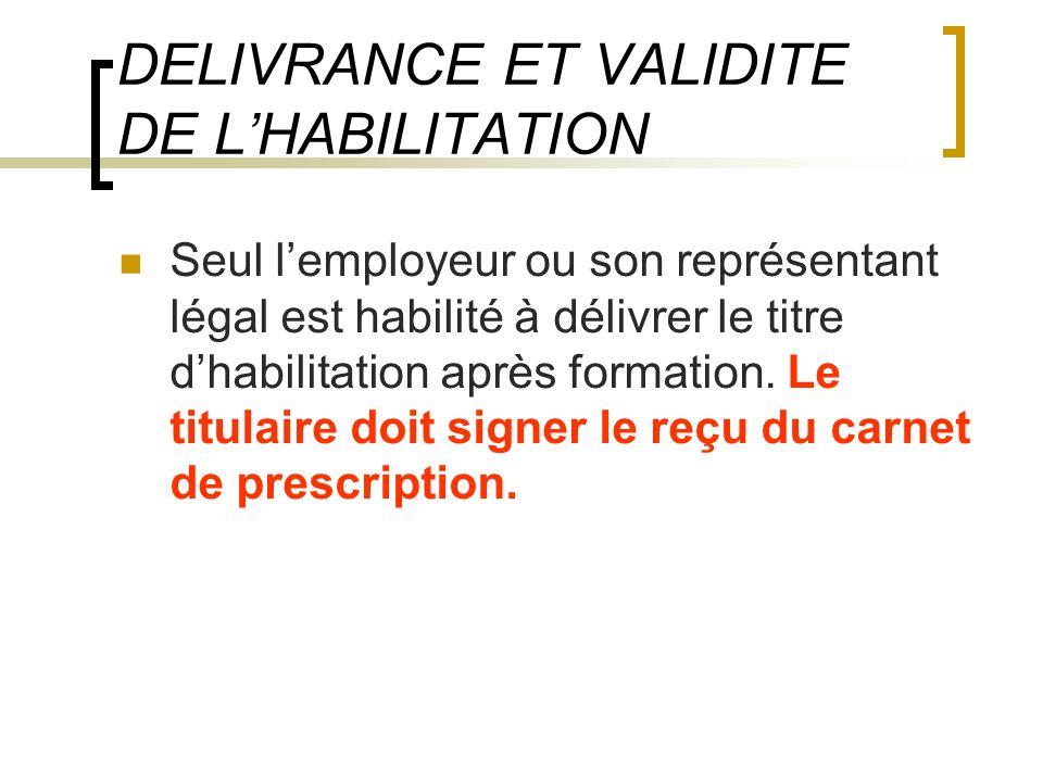 DELIVRANCE ET VALIDITE DE LHABILITATION Seul lemployeur ou son représentant légal est habilité à délivrer le titre dhabilitation après formation. Le t