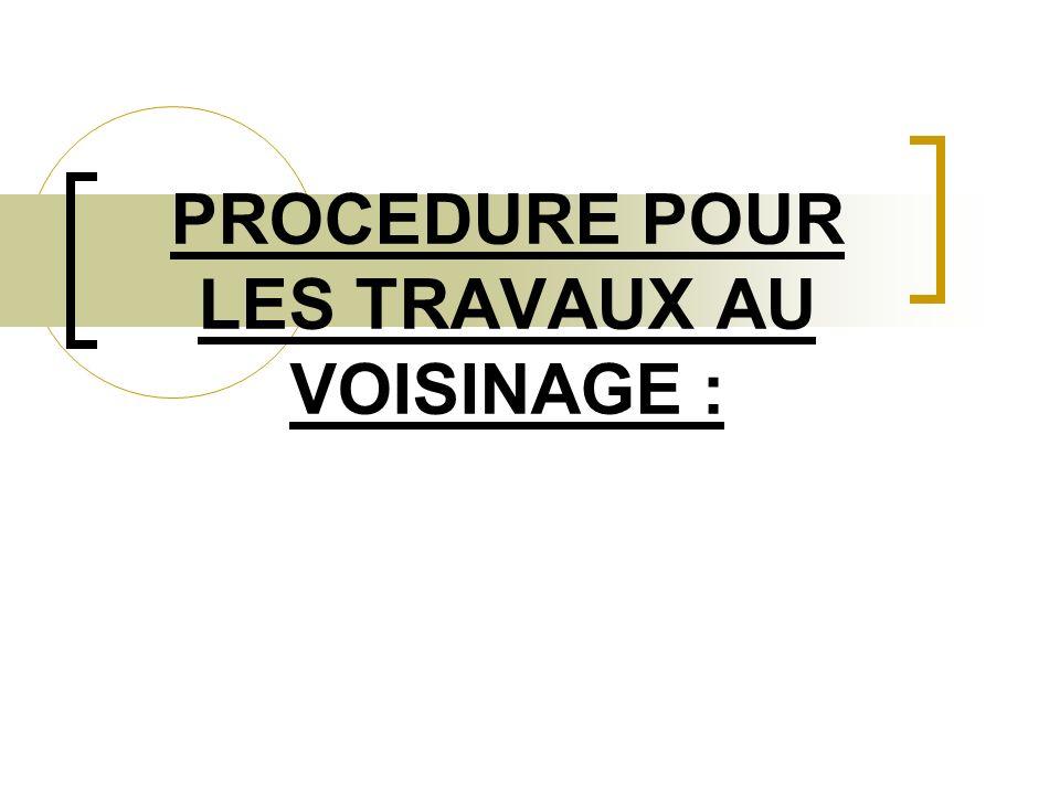 PROCEDURE POUR LES TRAVAUX AU VOISINAGE :