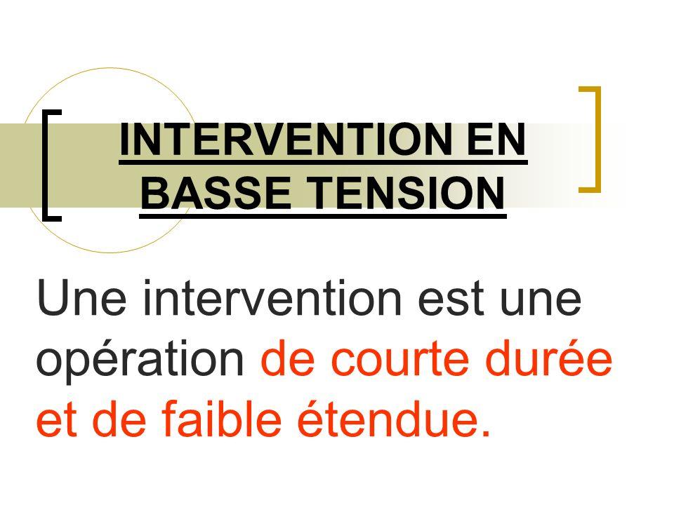 INTERVENTION EN BASSE TENSION Une intervention est une opération de courte durée et de faible étendue.