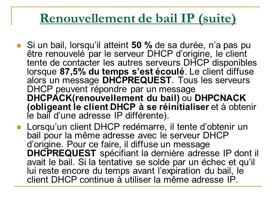 Renouvellement de bail IP (suite) Si un bail, lorsquil atteint 50 % de sa durée, na pas pu être renouvelé par le serveur DHCP dorigine, le client tent