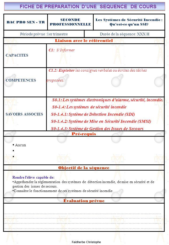Lycée Saint-Rémi, site Léonard de Vinci BAC PRO SEN – TR Seconde Professionnelle Lieu dActivité: Classe Seconde Bac Professionnel ELEEC Synthèse Plan du Cours ………………………………..……… M.FAIDHERBE, Professeur au Lycée Privé Saint Rémi Pôle professionnel Léonard de Vinci Liaison avec le référentiel C7X C6X C5X C4X C3X C2X C1x S0S1S2S3S4S5S6S7 CHAMP PROFESSIONNEL: Alarme, Sécurité, Incendie COURS N°14: SYSTÈMES DE SECURITE INCENDIE : INTRODUCTION AUX SSI S0: Les Systèmes Electroniques dAlarme, Sécurité, Incendie S0 -1.4: Les systèmes de sécurité incendie I) Eclairage de Sécurité.