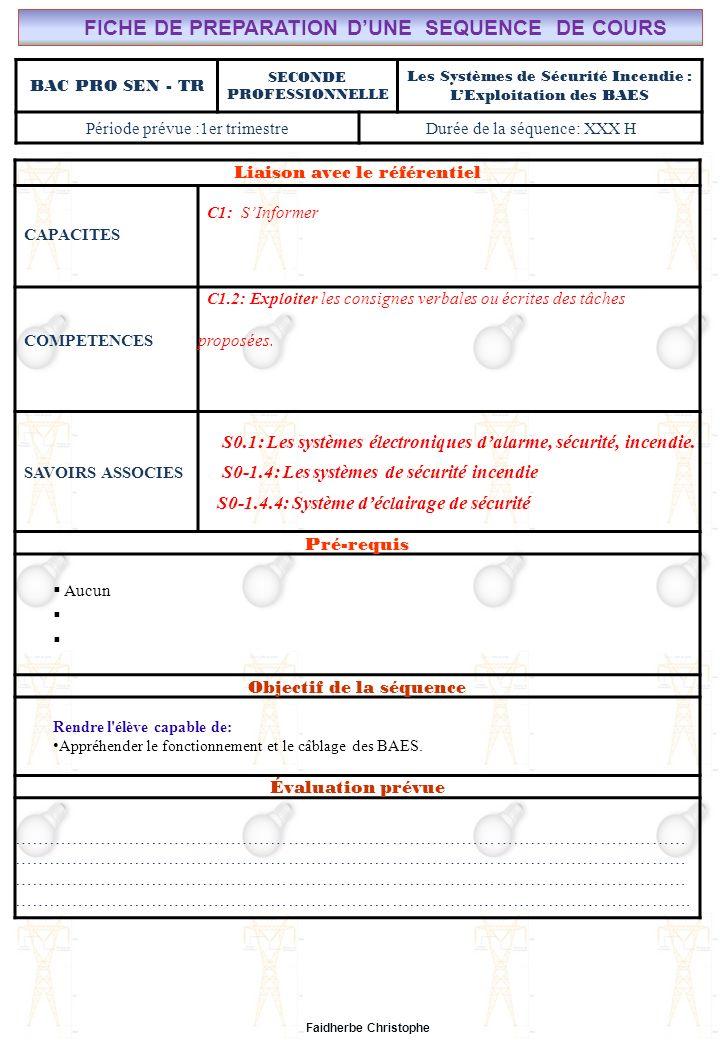 Seconde Bac Professionnel ELEEC Synthèse Plan du Cours ………………………………..……… M.FAIDHERBE, Professeur au Lycée Privé Saint Rémi Pôle professionnel Léonard de Vinci Liaison avec le référentiel C7X C6X C5X C4X C3X C2X C1x S0S1S2S3S4S5S6S7 CHAMP PROFESSIONNEL: Alarme, Sécurité, Incendie COURS N°12: SYSTÈMES DE SECURITE INCENDIE : EXPLOITATION DES BAES S0: Les Systèmes Electroniques dAlarme, Sécurité, Incendie S0 -1.4: Les systèmes de sécurité incendie Lycée Saint-Rémi, site Léonard de Vinci BAC PRO SEN – TR Seconde Professionnelle Lieu dActivité: Classe I) Eclairage de Sécurité.