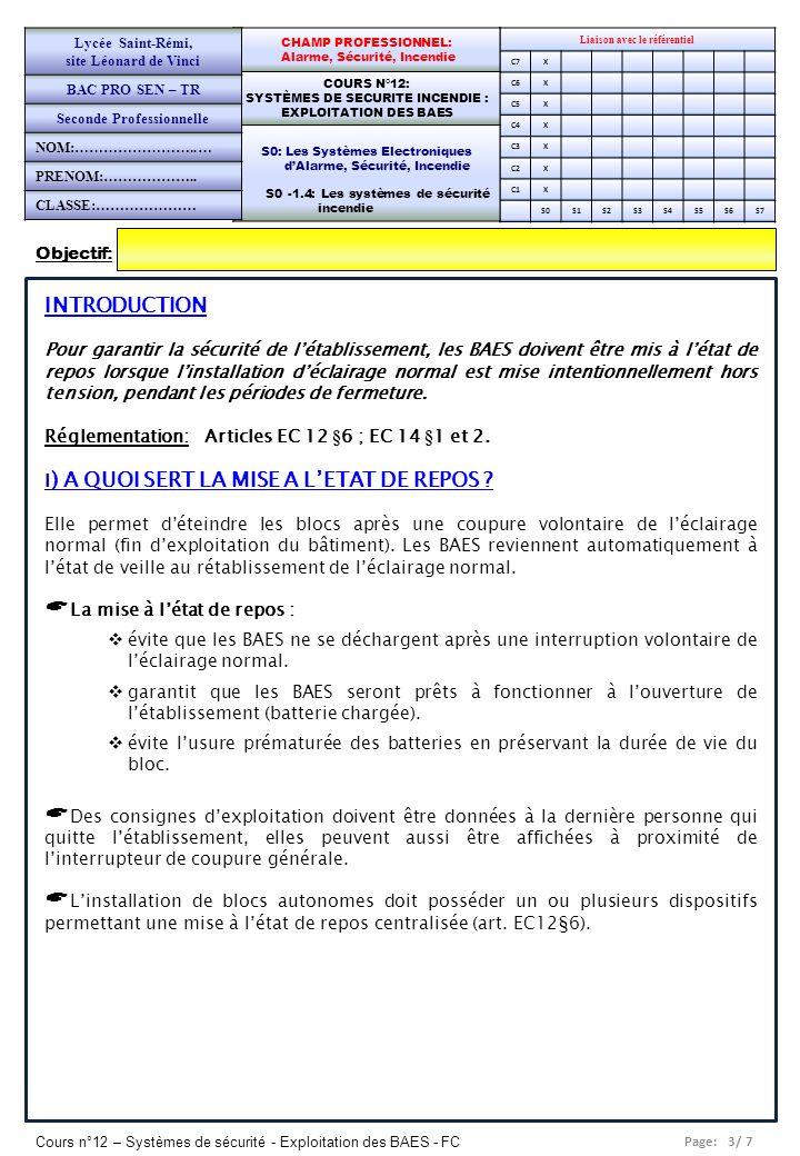Page: 4/ 7 Cours n°12 – Systèmes de sécurité - Exploitation des BAES - FC Liaison avec le référentiel C7x C6X C5X C4X C3X C2X C1X S0S1S2S3S4S5S6S7 COURS N°12: SYSTÈMES DE SECURITE INCENDIE : EXPLOITATION DES BAES COURS N°12: SYSTÈMES DE SECURITE INCENDIE : EXPLOITATION DES BAES S0: Les Systèmes Electroniques dAlarme, Sécurité, Incendie S0 -1.4: Les systèmes de sécurité incendie Lycée Saint-Rémi, site Léonard de Vinci BAC PRO SEN – TR Seconde Professionnelle PAGE 4/5 II) SCENARIO DAPPLICATION En période dexploitation, léclairage de sécurité dun établissement recevant du public doit être mis à létat de veille (veilleuse allumée), afin dêtre prêt à intervenir en cas dinterruption de lalimentation de léclairage normal.