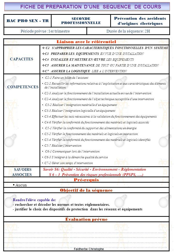 Faidherbe Christophe BAC PRO SEN - TR SECONDE PROFESSIONNELLE Prévention des accidents dorigines électriques Période prévue :1er trimestreDurée de la séquence: 2H Liaison avec le référentiel CAPACITES C2 SAPPROPRIER LES CARACTERISTIQUES FONCTIONNELLES DUN SYSTEME C3 PREPARER LES EQUIPEMENTS EN VUE DUNE INSTALLATION C4 INSTALLER ET METTRE EN ŒUVRE LES EQUIPEMENTS C5 ASSURER LA MAINTENANCE DE TOUT OU PARTIE DUNE INSTALLATION C7 ASSURER LA LOGISTIQUE LIEE A LINTERVENTION COMPETENCES C2-1 Faire un bilan de lexistant C2-2 Recueillir les informations relatives à lexploitation et aux caractéristiques des éléments de linstallation C2-3 Analyser le fonctionnement de linstallation actuelle en vue de lintervention C2-4 Analyser le fonctionnement de lobjet technique susceptible dune intervention C3-2 Réaliser lintégration matérielle dun équipement C3-3 Réaliser lintégration logicielle dun équipement C3-4 Effectuer les tests nécessaires à la validation du fonctionnement des équipements C4-6 Vérifier la conformité du fonctionnement des matériels et logiciels associés C5-1 Vérifier la conformité du support et des alimentations en énergie C5-2 Vérifier le fonctionnement des matériels et logiciels en interaction C5-4 Vérifier la conformité du fonctionnement des matériels et logiciels identifiés C5-7 Réaliser lintervention C6-1 Communiquer lors de lintervention C6-3 Sintégrer à la démarche qualité du service C7-2 Gérer son temps dintervention SAVOIRS ASSOCIES S avoir S6: Qualité - Sécurité - Environnement – Réglementation S 6 – 3 Prévention des risques professionnels (PPSPS, ….) Pré-requis Aucun Objectif de la séquence Rendre l élève capable de: - rechercher et décoder les normes et textes réglementaires.