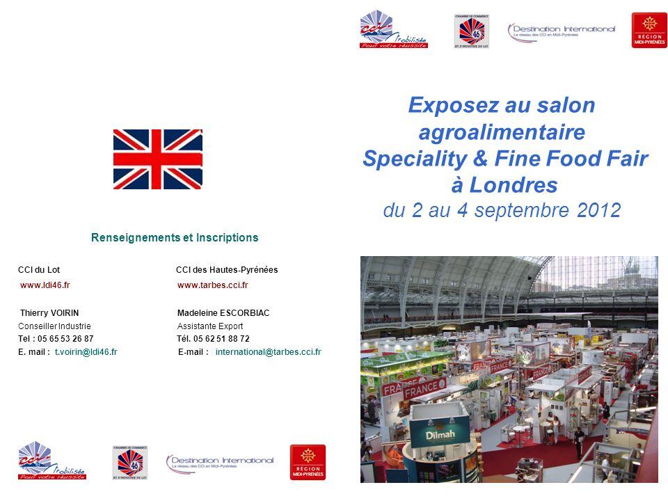 Le réseau Destination International et les CCI 46 et 65 vous proposent : une participation au salon SFFF – Speciality & Fine Food Fair 2012 à Londres les 2, 3 et 4 septembre 2012 DECOUVRIR LE MARCHE BRITANNIQUE & ETABLIR DES CONTACTS AVEC DES IMPORTATEURS Les échanges France / Royaume-Uni La France est le 2 ème fournisseur du secteur agroalimentaire du Royaume-Uni (après les Pays Bas).
