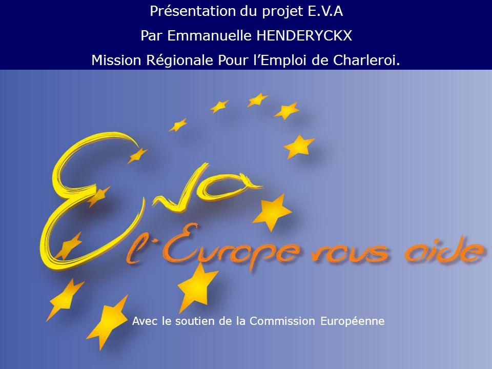 Avec le soutien de la Commission Européenne Présentation du projet E.V.A Par Emmanuelle HENDERYCKX Mission Régionale Pour lEmploi de Charleroi.