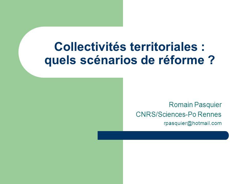 Collectivités territoriales : quels scénarios de réforme ? Romain Pasquier CNRS/Sciences-Po Rennes rpasquier@hotmail.com