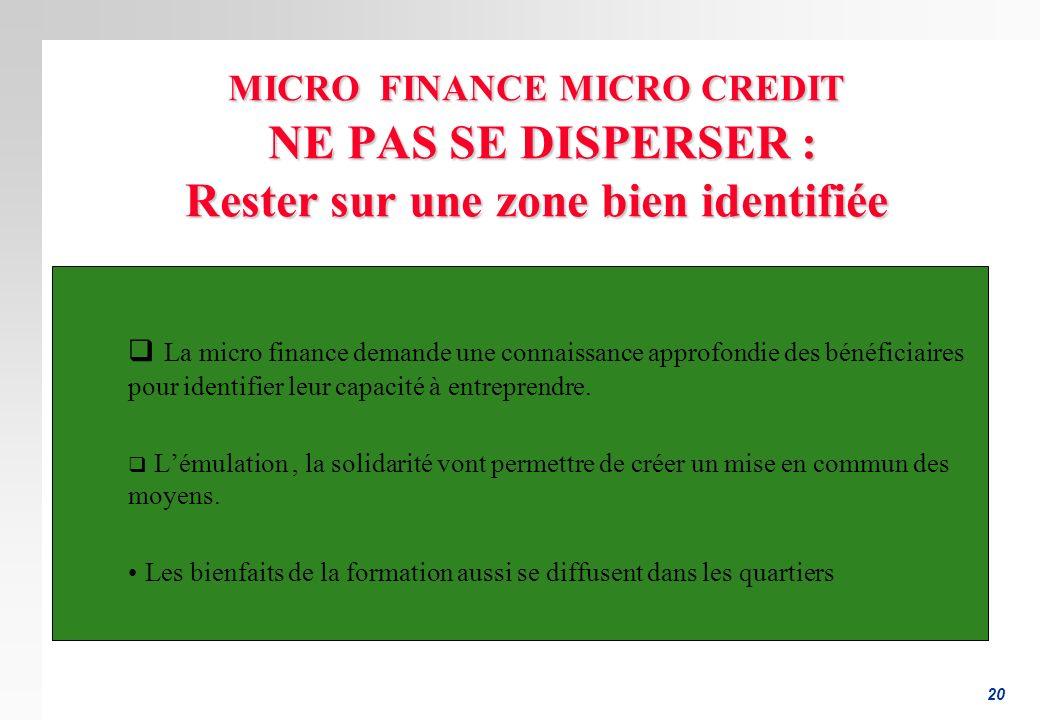 20 MICRO FINANCE MICRO CREDIT NE PAS SE DISPERSER : Rester sur une zone bien identifiée La micro finance demande une connaissance approfondie des bénéficiaires pour identifier leur capacité à entreprendre.