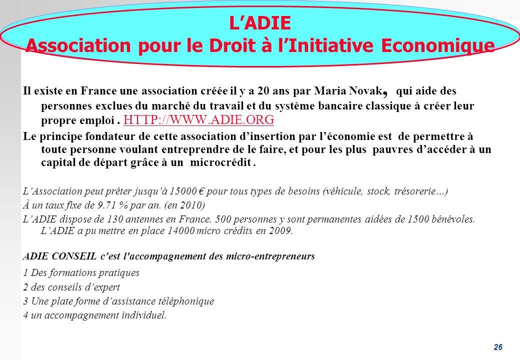 26 LADIE Association pour le Droit à lInitiative Economique Il existe en France une association créée il y a 20 ans par Maria Novak, qui aide des personnes exclues du marché du travail et du système bancaire classique à créer leur propre emploi.