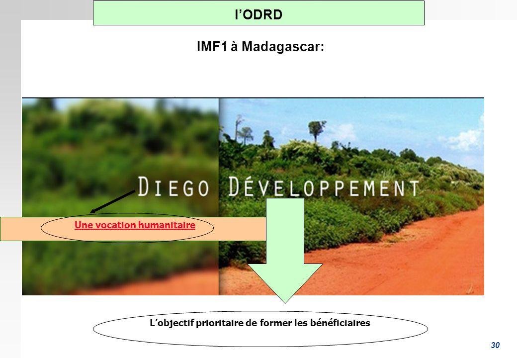 30 Une vocation humanitaire Lobjectif prioritaire de former les bénéficiaires lODRD IMF1 à Madagascar: