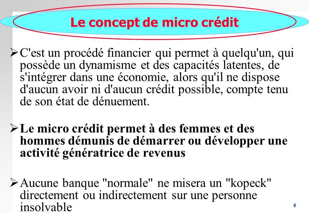 6 Le concept de micro crédit C est un procédé financier qui permet à quelqu un, qui possède un dynamisme et des capacités latentes, de s intégrer dans une économie, alors qu il ne dispose d aucun avoir ni d aucun crédit possible, compte tenu de son état de dénuement.