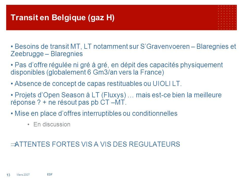 Mars 2007 EDF 13 Transit en Belgique (gaz H) Besoins de transit MT, LT notamment sur SGravenvoeren – Blaregnies et Zeebrugge – Blaregnies Pas doffre régulée ni gré à gré, en dépit des capacités physiquement disponibles (globalement 6 Gm3/an vers la France) Absence de concept de capas restituables ou UIOLI LT.