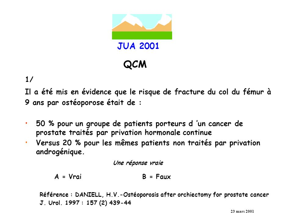 JUA 2001 QCM 23 mars 2001 2/ Le blocage androgénique complet (BAC) permet un bénéfice de survie spécifique du cancer de prostate métastatique de une réponse vraie A = 15 à 18 %B = 10 à 13 % C = 6 à 9 %D = 2 à 5 % Référence : AHcpray 1999