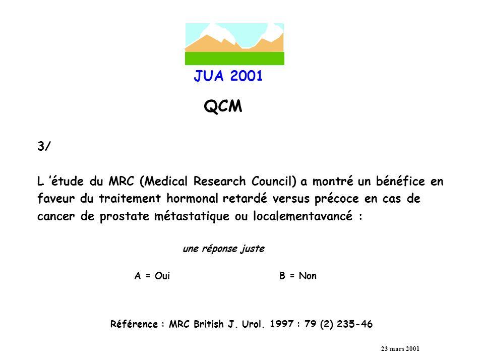 JUA 2001 QCM 23 mars 2001 4/ Une monothérapie anti-androgénique non stéroïdienne a prouvé son efficacité en cas de cancer prostatique métastatique comparable à l ordhidectomie pour les patients présentant un PSA inférieur à 100 ng/ml une réponse juste A = VraiB = Faux Référence : BOCCON-GIBOD J.
