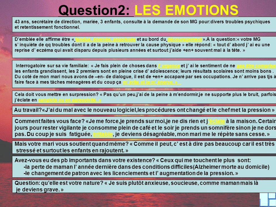 Question2: LES EMOTIONS 43 ans, secrétaire de direction, mariée, 3 enfants, consulte à la demande de son MG pour:divers troubles psychiques et retenti
