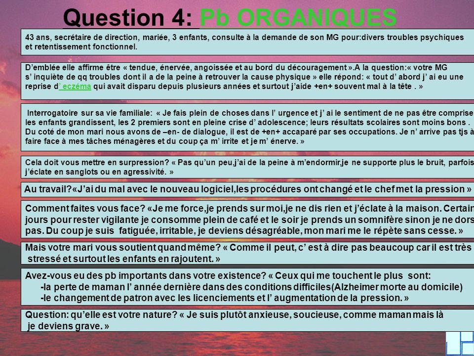 Question 4: Pb ORGANIQUES 43 ans, secrétaire de direction, mariée, 3 enfants, consulte à la demande de son MG pour:divers troubles psychiques et reten