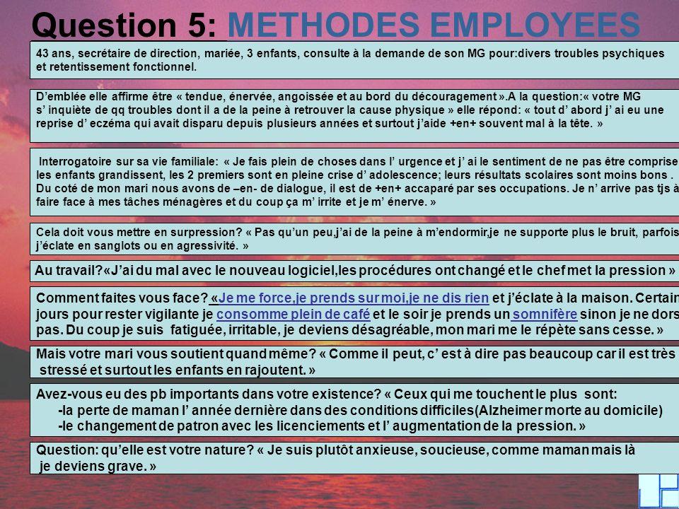 Question 5: METHODES EMPLOYEES 43 ans, secrétaire de direction, mariée, 3 enfants, consulte à la demande de son MG pour:divers troubles psychiques et