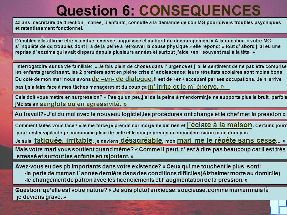 Question 6: CONSEQUENCES 43 ans, secrétaire de direction, mariée, 3 enfants, consulte à la demande de son MG pour:divers troubles psychiques et retent