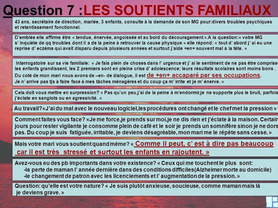 Question 7 :LES SOUTIENTS FAMILIAUX 43 ans, secrétaire de direction, mariée, 3 enfants, consulte à la demande de son MG pour:divers troubles psychique