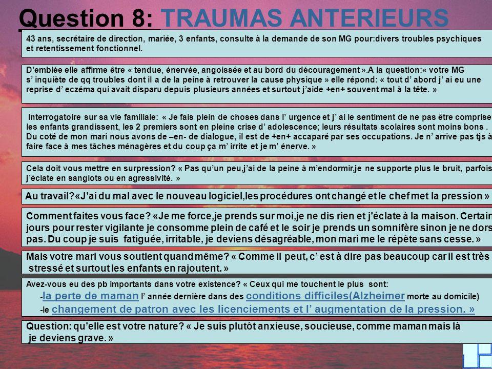 Question 8: TRAUMAS ANTERIEURS 43 ans, secrétaire de direction, mariée, 3 enfants, consulte à la demande de son MG pour:divers troubles psychiques et