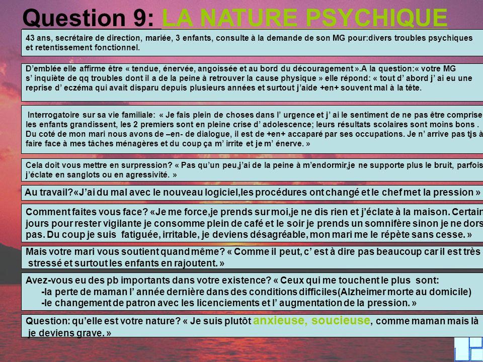 Question 9: LA NATURE PSYCHIQUE 43 ans, secrétaire de direction, mariée, 3 enfants, consulte à la demande de son MG pour:divers troubles psychiques et