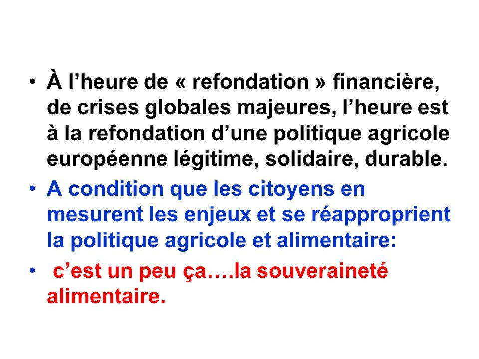 À lheure de « refondation » financière, de crises globales majeures, lheure est à la refondation dune politique agricole européenne légitime, solidaire, durable.