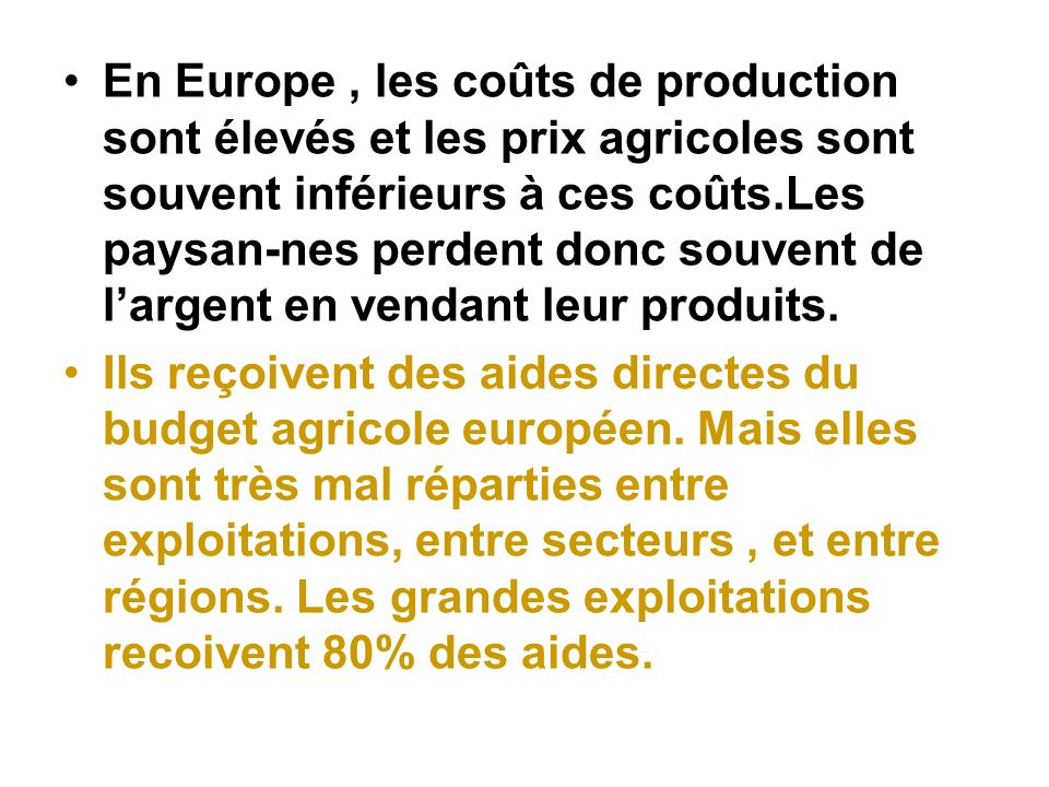 Ces aides permettent en fait à lagro-industrie et à la grande distribution dêtre approvisionnées par les producteurs à des prix souvent inférieurs aux coûts de production.