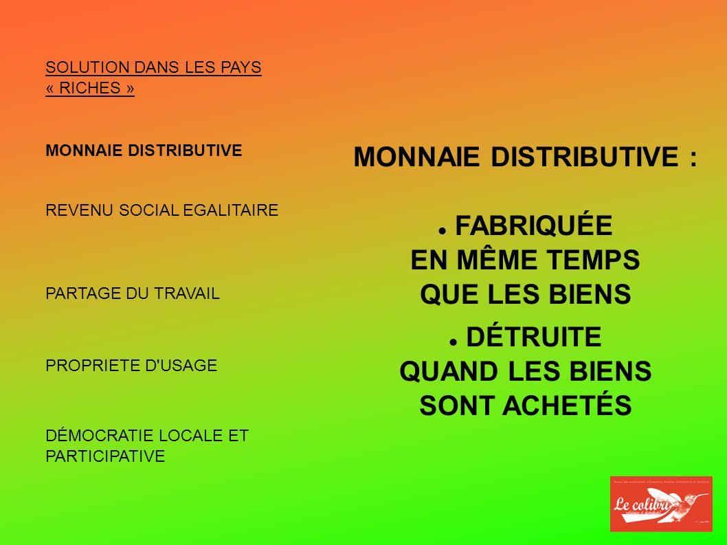 SOLUTION DANS LES PAYS « RICHES » MONNAIE DISTRIBUTIVE REVENU SOCIAL ÉGALITAIRE PARTAGE DU TRAVAIL PROPRIÉTÉ D USAGE DÉMOCRATIE LOCALE ET PARTICIPATIVE REVENU SOCIAL : PARTAGE DES RICHESSES PRODUITES ÉGALITAIRE INDÉPENDANT DU NOMBRE D HEURES TRAVAILLÉES
