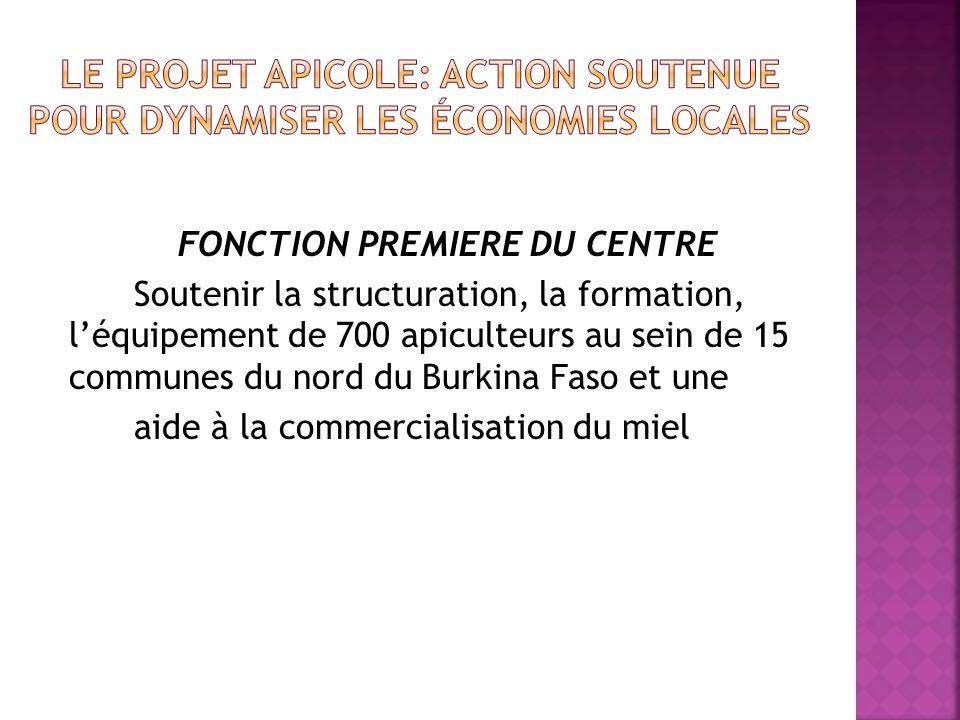 FONCTION PREMIERE DU CENTRE Soutenir la structuration, la formation, léquipement de 700 apiculteurs au sein de 15 communes du nord du Burkina Faso et une aide à la commercialisation du miel