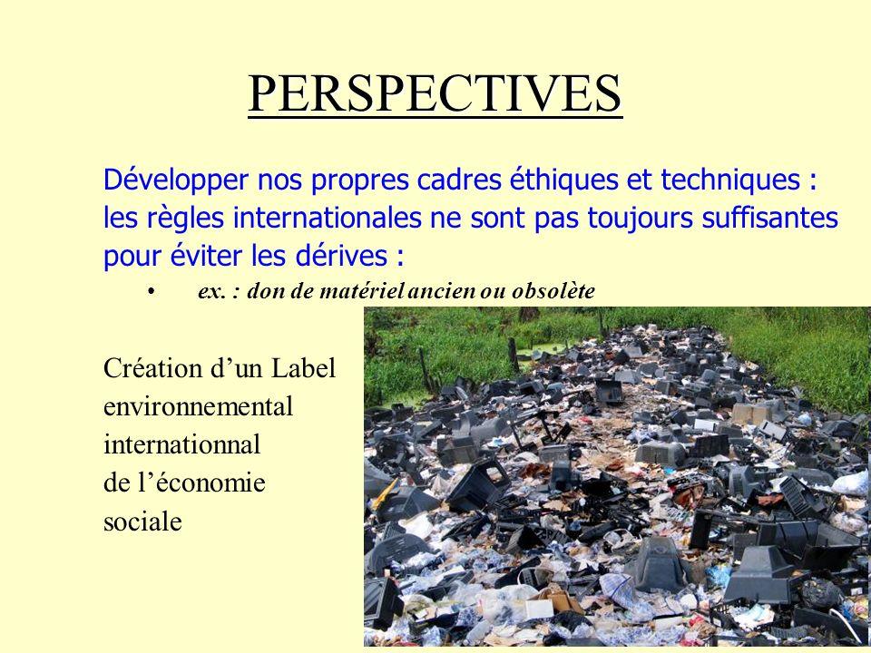 PERSPECTIVES Développer nos propres cadres éthiques et techniques : les règles internationales ne sont pas toujours suffisantes pour éviter les dérives : ex.