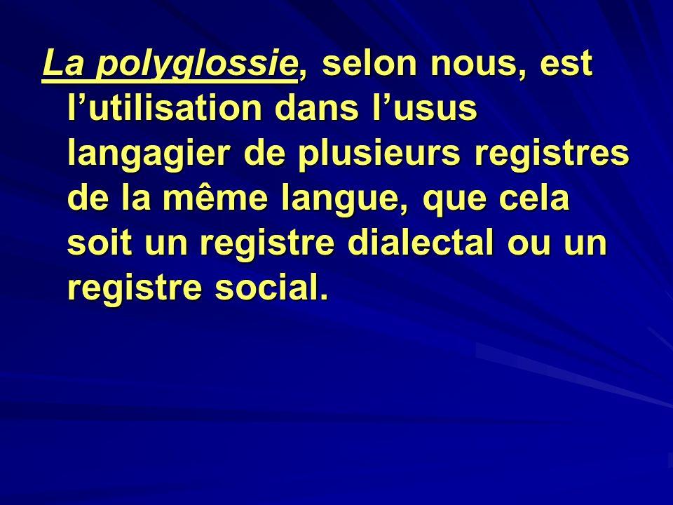 La polyglossie, selon nous, est lutilisation dans lusus langagier de plusieurs registres de la même langue, que cela soit un registre dialectal ou un