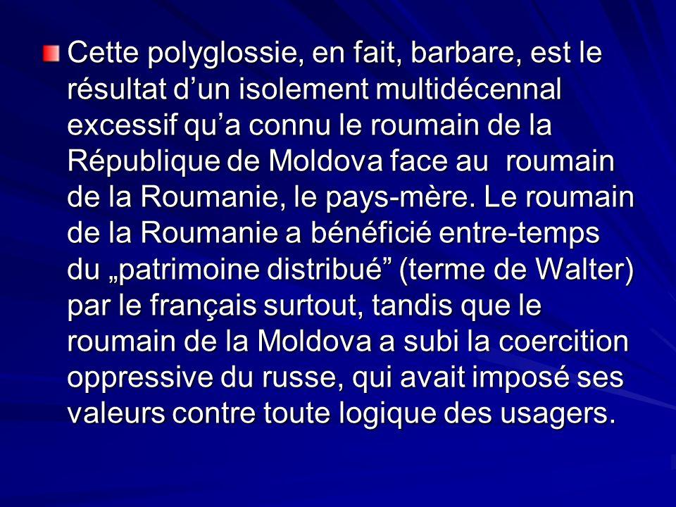Cette polyglossie, en fait, barbare, est le résultat dun isolement multidécennal excessif qua connu le roumain de la République de Moldova face au rou