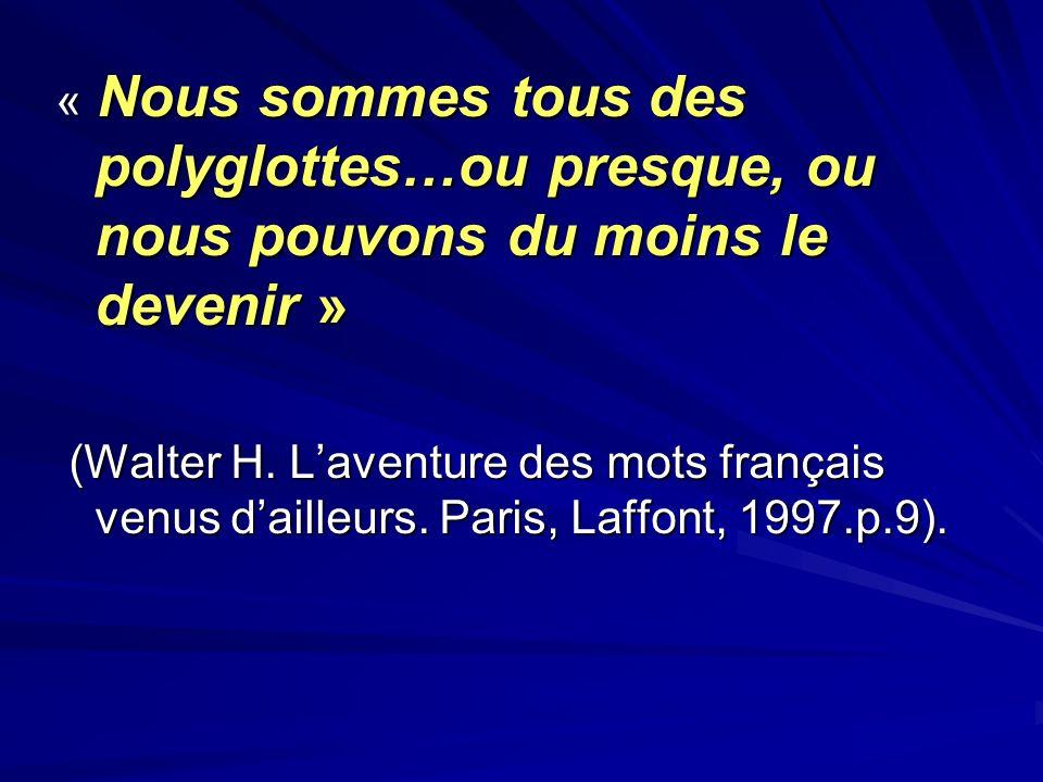 « Nous sommes tous des polyglottes…ou presque, ou nous pouvons du moins le devenir » (Walter H. Laventure des mots français venus dailleurs. Paris, La