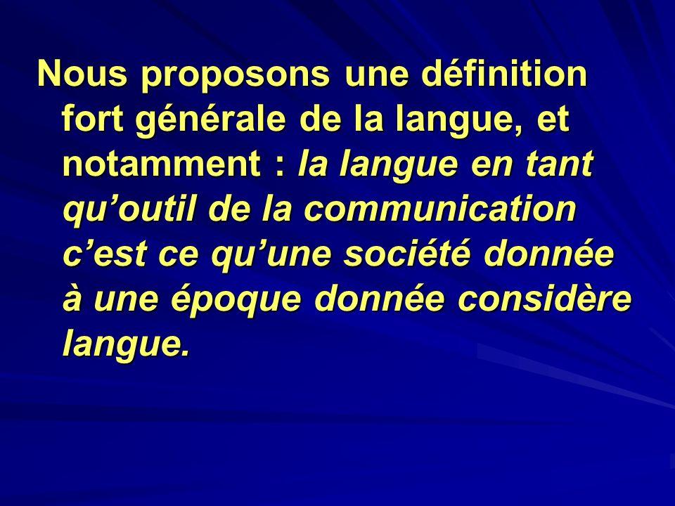 Nous proposons une définition fort générale de la langue, et notamment : la langue en tant quoutil de la communication cest ce quune société donnée à