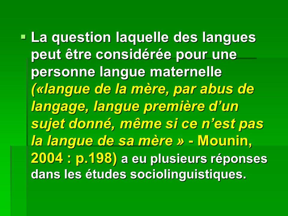 La question laquelle des langues peut être considérée pour une personne langue maternelle («langue de la mère, par abus de langage, langue première dun sujet donné, même si ce nest pas la langue de sa mère » - Mounin, 2004 : p.198) a eu plusieurs réponses dans les études sociolinguistiques.