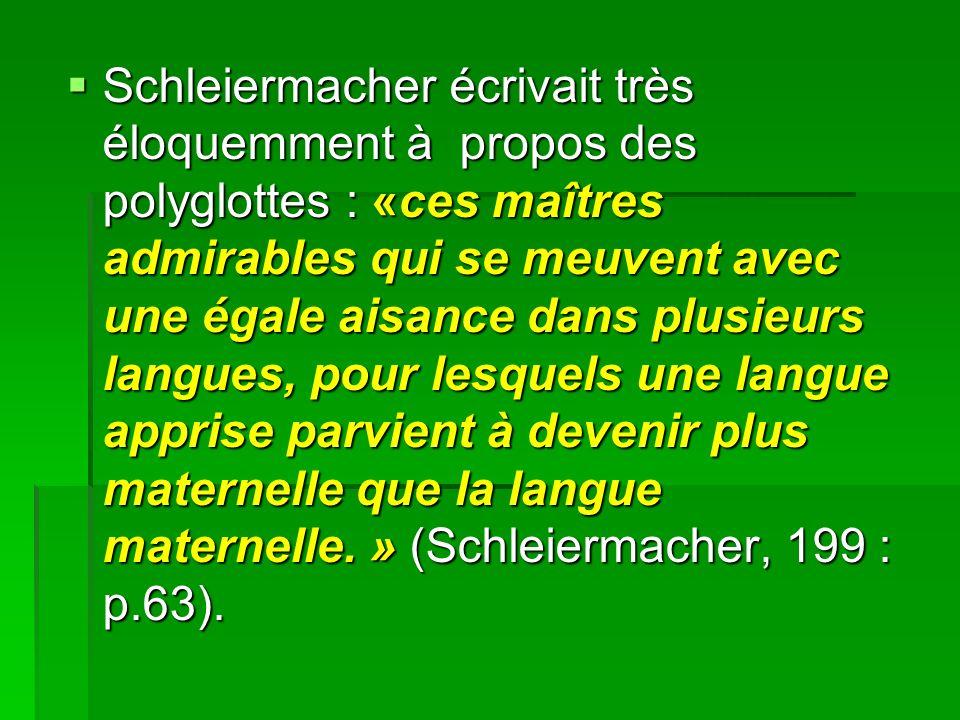 Schleiermacher écrivait très éloquemment à propos des polyglottes : «ces maîtres admirables qui se meuvent avec une égale aisance dans plusieurs langues, pour lesquels une langue apprise parvient à devenir plus maternelle que la langue maternelle.