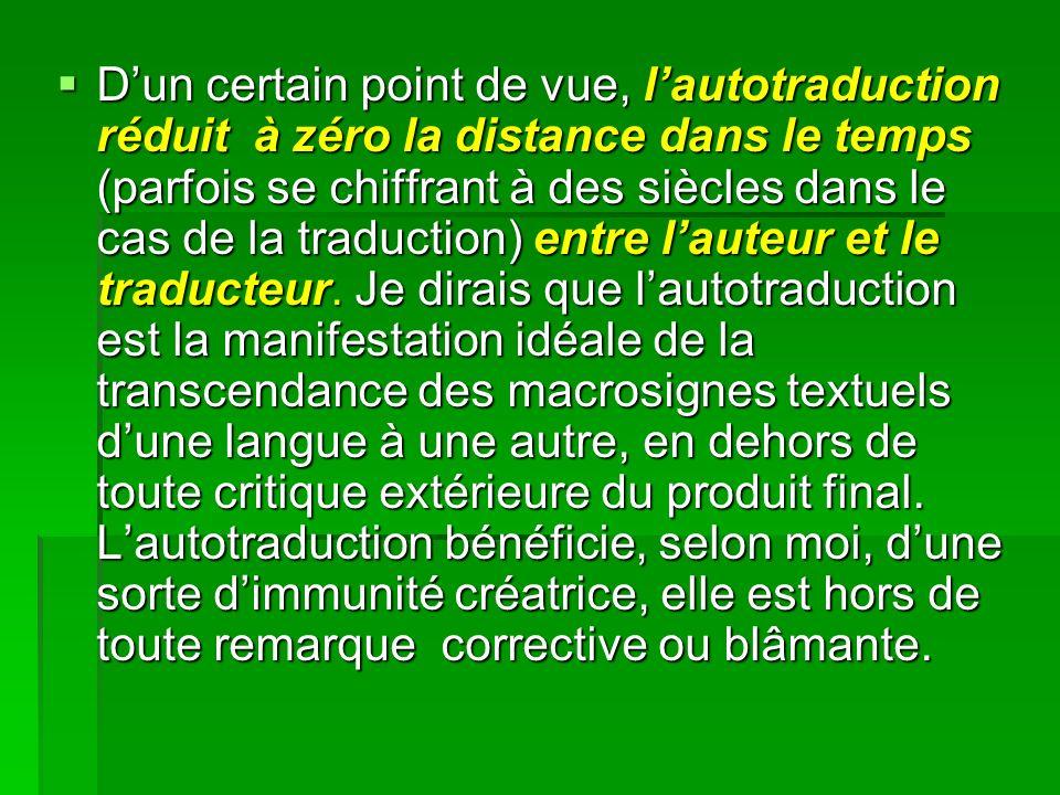 Dun certain point de vue, lautotraduction réduit à zéro la distance dans le temps (parfois se chiffrant à des siècles dans le cas de la traduction) entre lauteur et le traducteur.